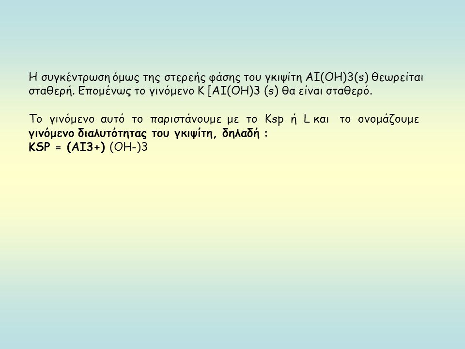 Η συγκέντρωση όμως της στερεής φάσης του γκιψίτη ΑΙ(ΟΗ)3(s) θεωρείται σταθερή. Επομένως το γινόμενο Κ [ΑΙ(ΟΗ)3 (s) θα είναι σταθερό.
